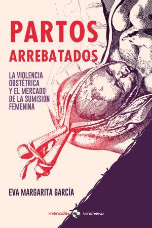 PARTOS ARREBATADOS. La violencia obstétrica y el mercado de la sumisión femenina – Eva Margarita García