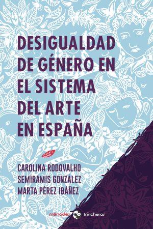 DESIGUALDAD DE GÉNERO EN EL SISTEMA DEL ARTE EN ESPAÑA – Marta Pérez Ibánez, Carolina Rodovalho, Semíramis González
